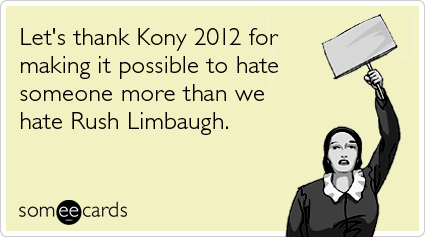 Let's thank Kony 2012 for making it possible to hate someone more than we hate Rush Limbaugh