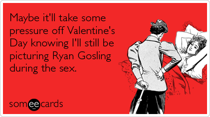 Maybe it'll take some pressure off Valentine's Day knowing I'll still be picturing Ryan Gosling during the sex.