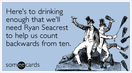 Here's to drinking enough that we'll need Ryan Seacrest to help us count backwards from ten.
