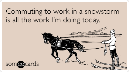 Commuting to work in a snowstorm is all the work I'm doing today.
