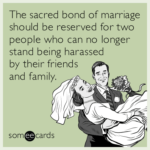 The sacred bond of marriage should be reserved for two people who can no longer stand being harassed by their friends and family.