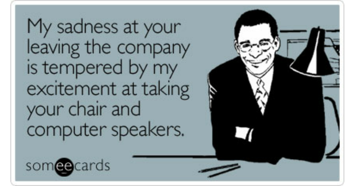 My sadness at your leaving the company is tempered by my ...