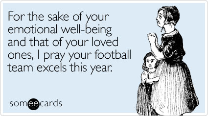 For the sake of your emotional well-being and that of your loved ones, I pray your football team excels this year