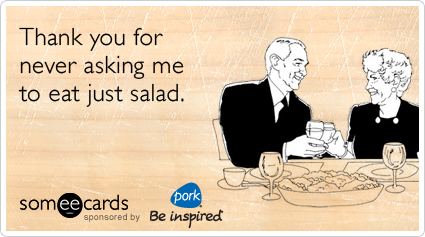 Thank you for never asking me to eat just salad.