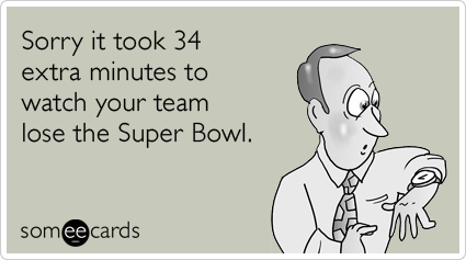 Sorry it took 34 extra minutes to watch your team lose the Super Bowl.