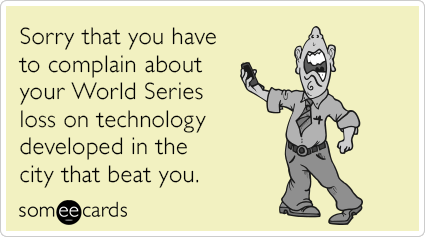 Sorry that you have to complain about your World Series loss on technology developed in the city that beat you.