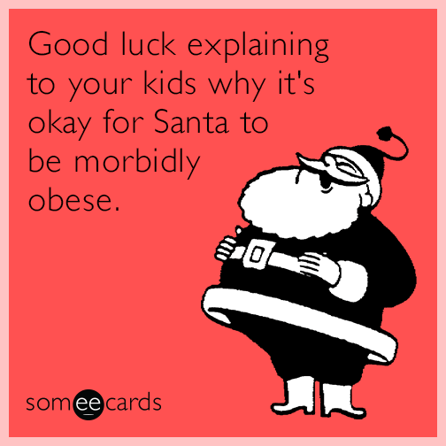 Good luck explaining to your kids why it's okay for Santa to be morbidly obese