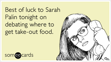 Best of luck to Sarah Palin tonight on debating where to get take-out food.