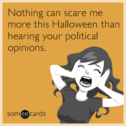 Nothing can scare me more this Halloween than hearing your political opinions.