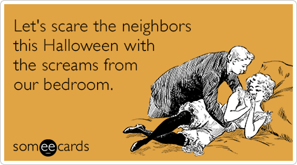 Let's scare the neighbors this Halloween with the screams from our bedroom.