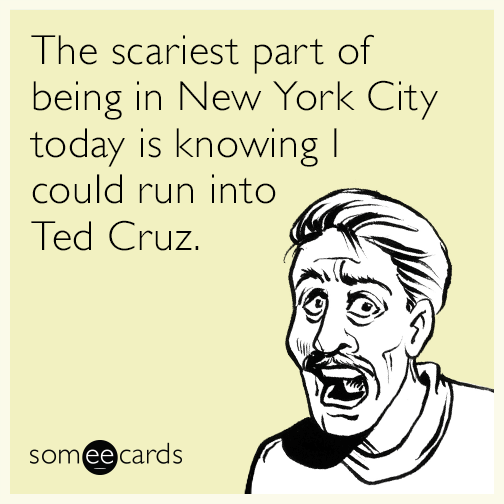 The scariest part of being in New York City today is knowing I could run into Ted Cruz.