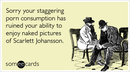 Sorry your staggering porn consumption has ruined your ability to enjoy naked pictures of Scarlett Johansson