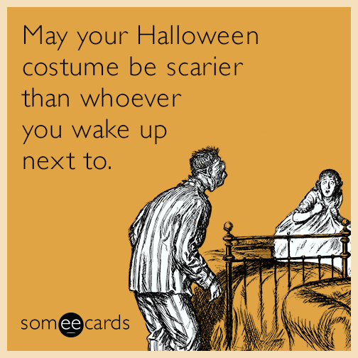 May your Halloween costume be scarier than whoever you wake up next to.