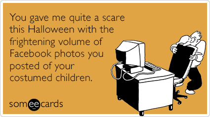 You gave me quite a scare this Halloween with the frightening volume of Facebook photos you posted of your costumed children.