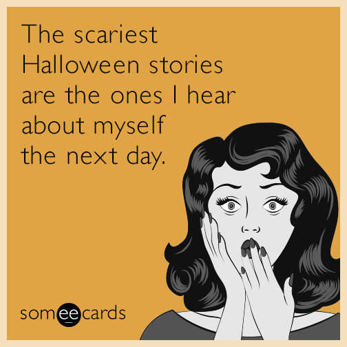 The scariest Halloween stories are the ones I hear about myself the next day.
