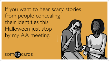 If you want to hear scary stories from people concealing their identities this Halloween just stop by my AA meeting.