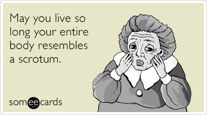 Funny birthday memes ecards someecards may you live so long your entire body resembles a scrotum bookmarktalkfo Gallery