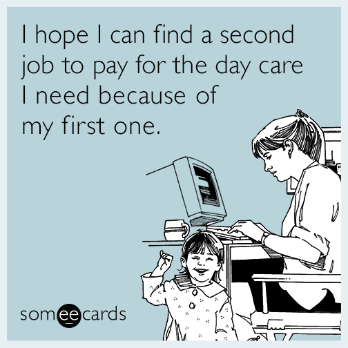 I hope I can find a second job to pay for the day care I need because of my first one.