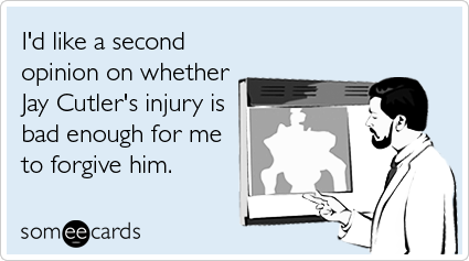 I'd like a second opinion on whether Jay Cutler's injury is bad enough for me to forgive him