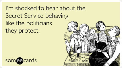I'm shocked to hear about the Secret Service behaving like the politicians they protect