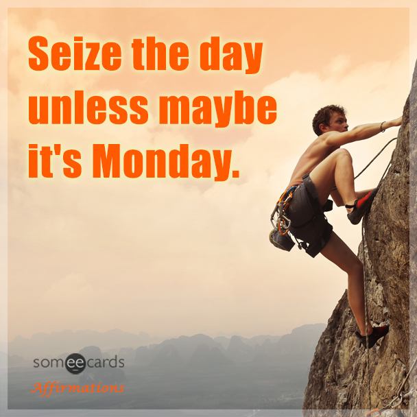 Seize the day unless maybe it's Monday.