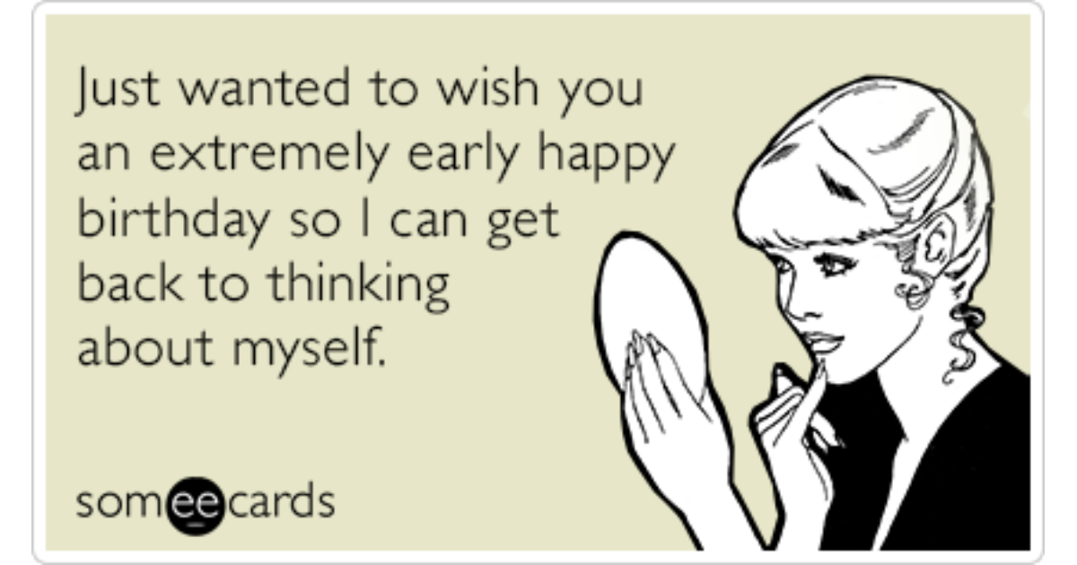 Extremely Early Birthday Wishes Self Absorbed Funny Ecard – Happy Early Birthday Card