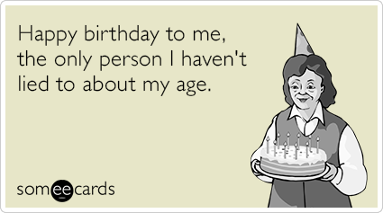 Happy birthday to me, the only person I haven't lied to about my age.