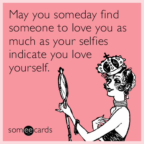 May you someday find someone to love you as much as your selfies indicate you love yourself.