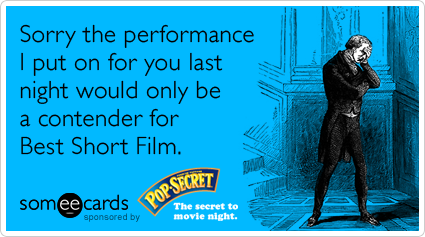 Sorry the performance I put on for you last night would only be a contender for Best Short Film.