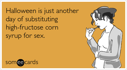 Halloween Is Just Another Day Of Substituting High Fructose Corn Syrup For  Sex