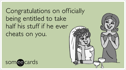 Congratulations on officially being entitled to take half his stuff if he ever cheats on you.