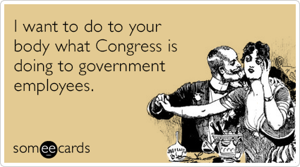 someecards.com - I want to do to your body what Congress is doing to government employees.