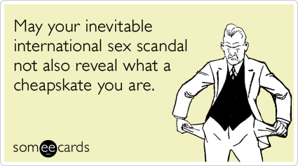 May your inevitable international sex scandal not also reveal what a cheapskate you are
