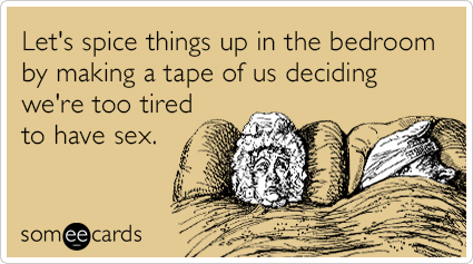 Let's spice things up in the bedroom by making a tape of us deciding we're too tired to have sex.