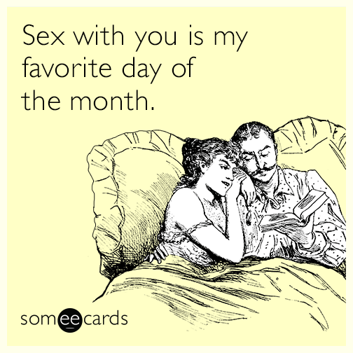 Sex with you is my favorite day of the month.
