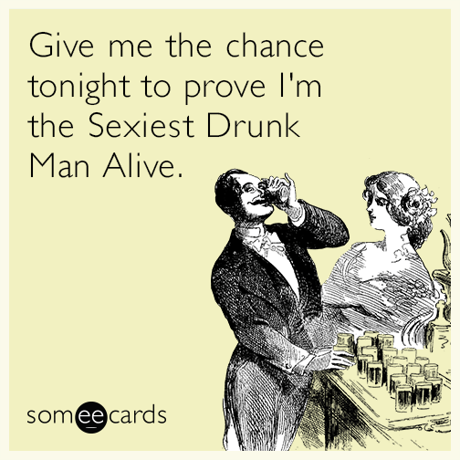Give me the chance tonight to prove I'm the Sexiest Drunk Man Alive.