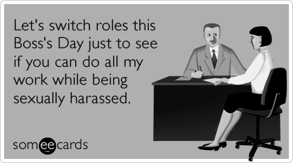 Let's switch roles this Boss's Day just to see if you can do all my work while being sexually harassed.