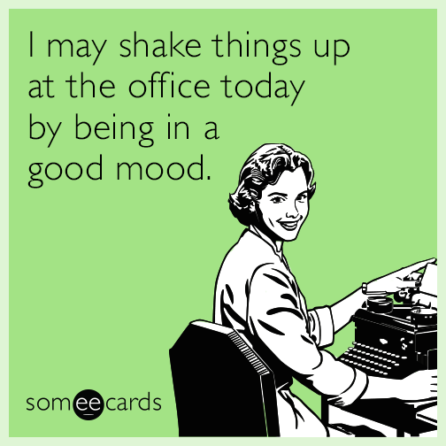 I may shake things up at the office today by being in a good mood.