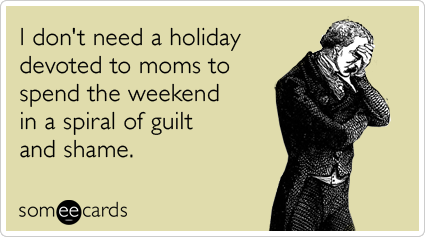 I don't need a holiday devoted to moms to spend the weekend in a spiral of guilt and shame.