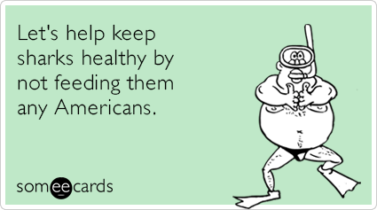 Let's help keep sharks healthy by not feeding them any Americans.