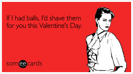 If I had balls, I'd shave them for you this Valentine's Day