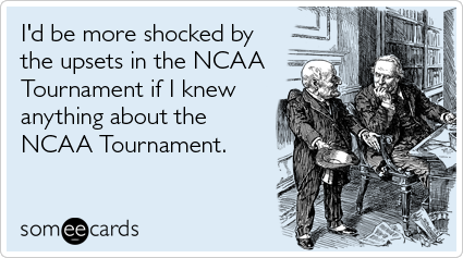 I'd be more shocked by the upsets in the NCAA Tournament if I knew anything about the NCAA Tournament