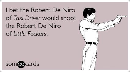 I bet the Robert De Niro of Taxi Driver would shoot the Robert De Niro of Little Fockers
