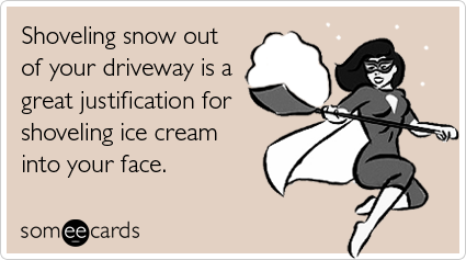 Shoveling snow out of your driveway is a great justification for shoveling ice cream into your face