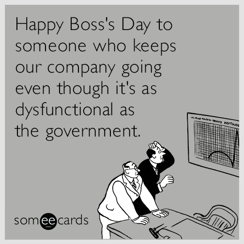 Happy Boss's Day to someone who keeps our company going even though it's as dysfunctional as the government.