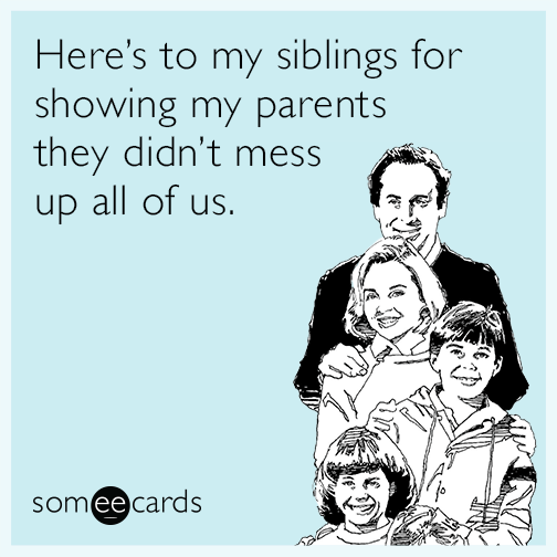 Here's to my siblings for showing my parents they didn't mess up all of us.
