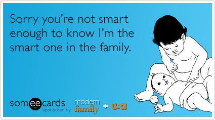 Sorry you're not smart enough to know I'm the smart one in the family.