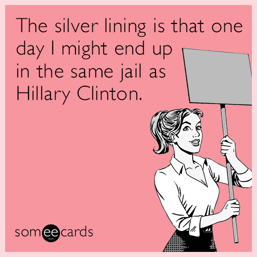 The silver lining is that one day I might end up in the same jail as Hillary Clinton.
