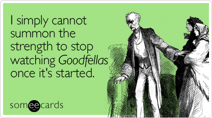 I simply cannot summon the strength to stop watching Goodfellas once it's started
