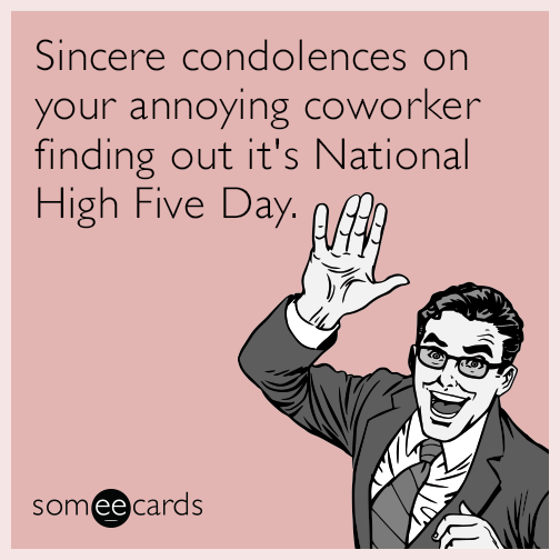 Sincere condolences on your annoying coworker finding out it's National High Five Day.